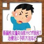 脂漏性皮膚炎は肌カビが原因?治療法に予防方法など