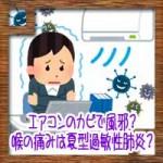 エアコンのカビで風邪?喉の痛みに咳は夏型過敏性肺炎?