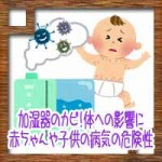 加湿器のカビ!体への影響に赤ちゃんや子供の病気の危険性