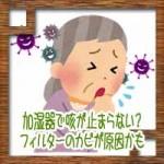 加湿器で咳が止まらない?フィルターのカビや加湿器病が原因かも