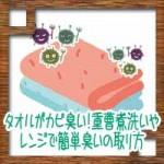 タオルがカビ臭い!重曹煮洗いやレンジで簡単臭いの取り方