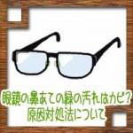 眼鏡(メガネ)の鼻あての緑の汚れはカビ?原因対処法について