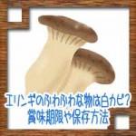 エリンギのふわふわな物は白カビ?賞味期限や保存方法
